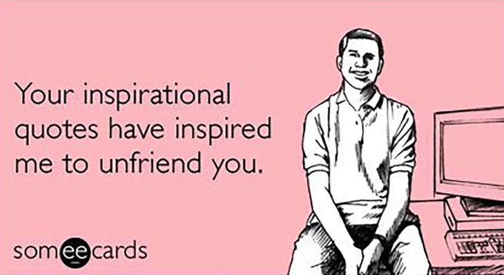 Tus imágenes inspiracionales me han inspirado a borrarte como amigo